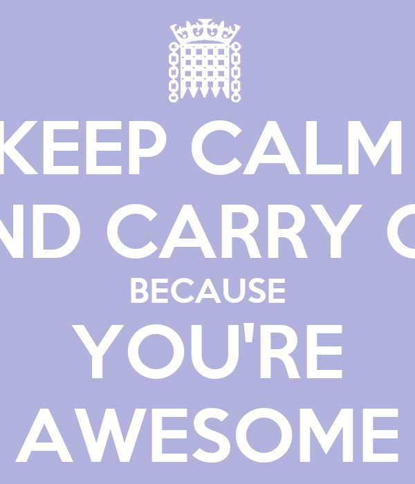 KEEP CALM  AND CARRY ON BECAUSE YOU'RE AWESOME
