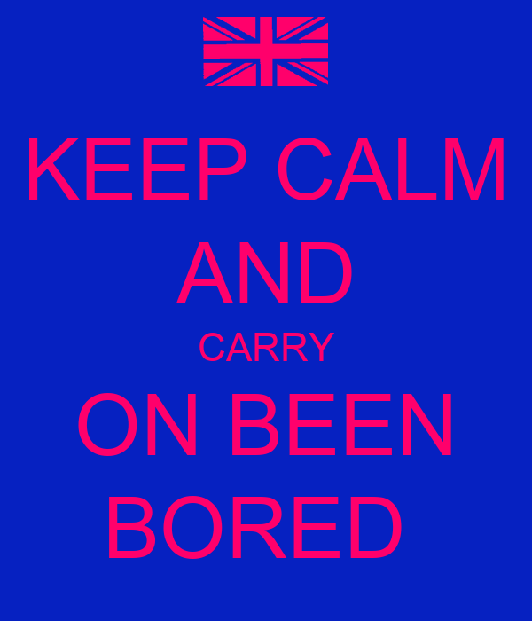 KEEP CALM AND CARRY ON BEEN BORED