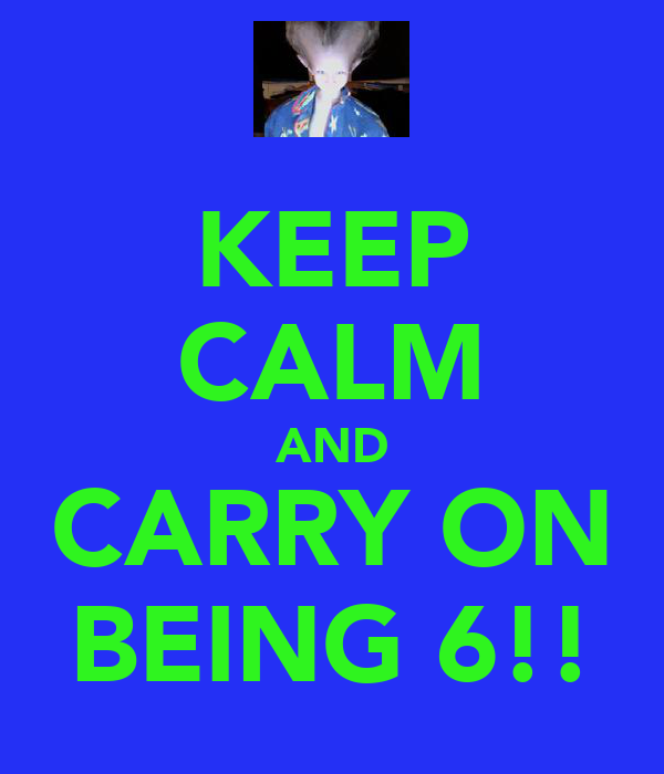 KEEP CALM AND CARRY ON BEING 6!!