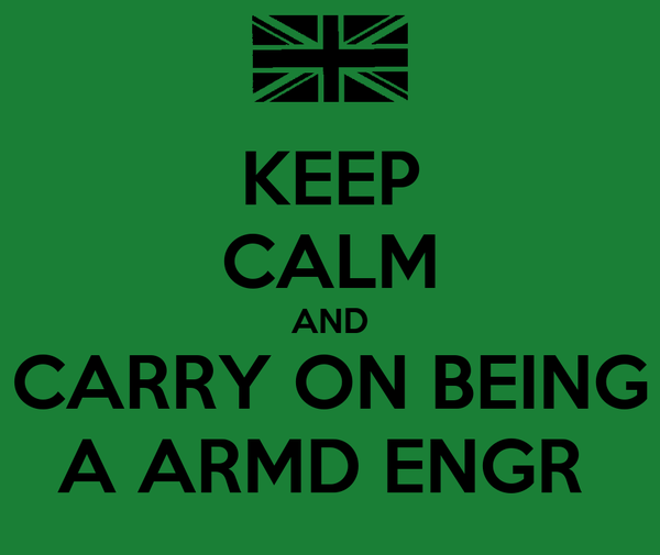 KEEP CALM AND CARRY ON BEING A ARMD ENGR
