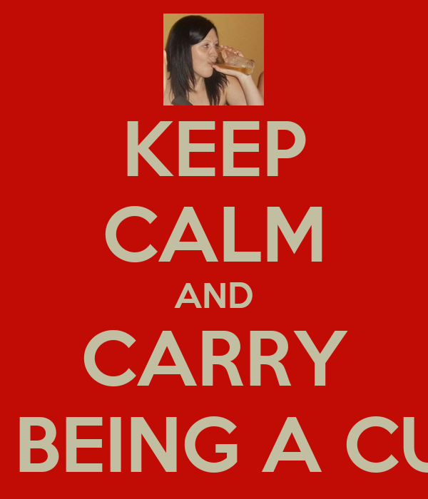 KEEP CALM AND CARRY ON BEING A CUNT
