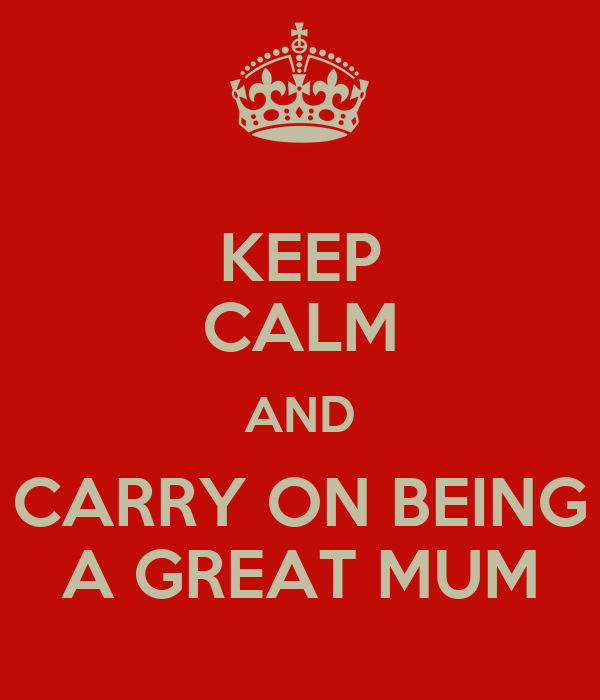 KEEP CALM AND CARRY ON BEING A GREAT MUM