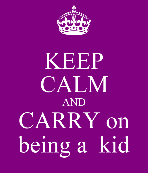 KEEP CALM AND CARRY on being a  kid