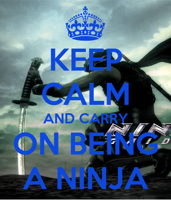 KEEP CALM AND CARRY ON BEING A NINJA