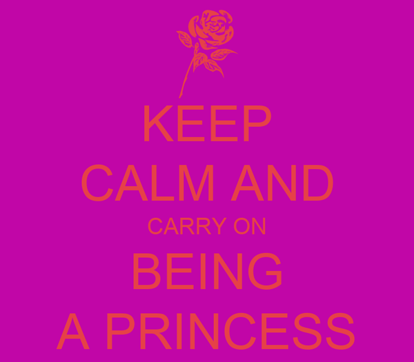 KEEP CALM AND CARRY ON BEING A PRINCESS