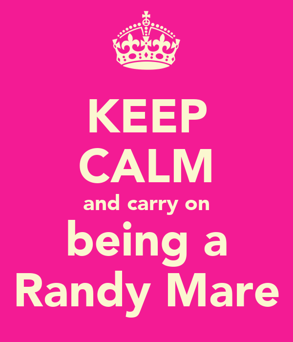 KEEP CALM and carry on being a Randy Mare