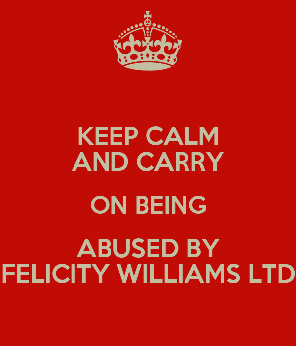 KEEP CALM AND CARRY ON BEING ABUSED BY FELICITY WILLIAMS LTD