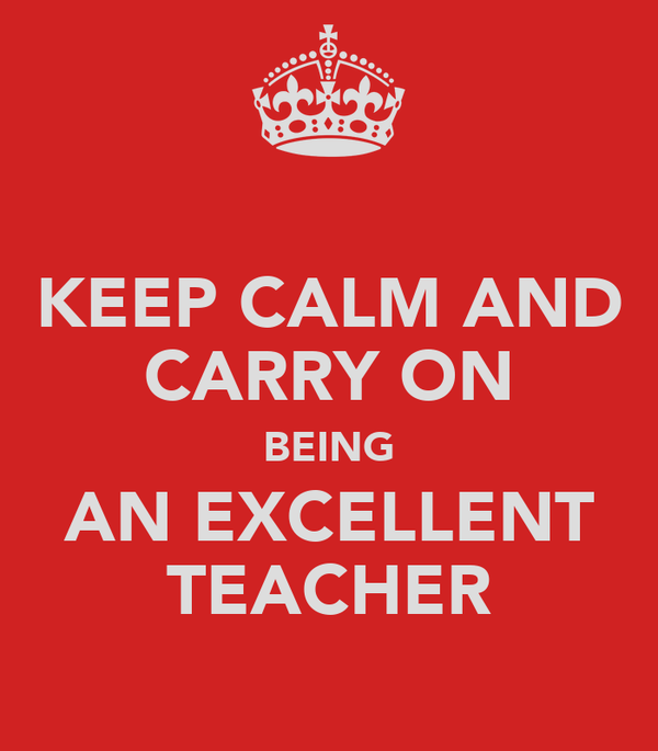 KEEP CALM AND CARRY ON BEING AN EXCELLENT TEACHER