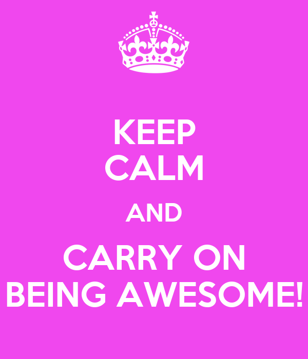 KEEP CALM AND CARRY ON BEING AWESOME!