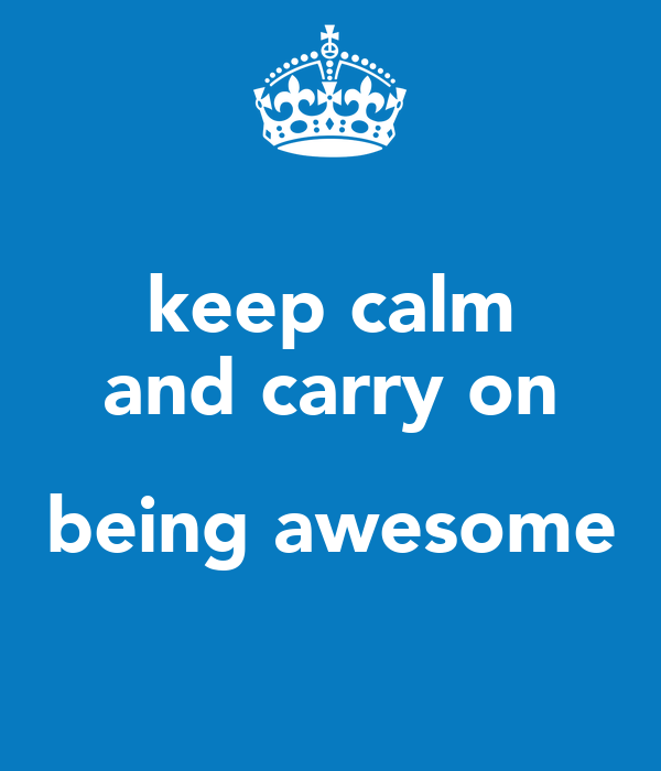 keep calm and carry on  being awesome