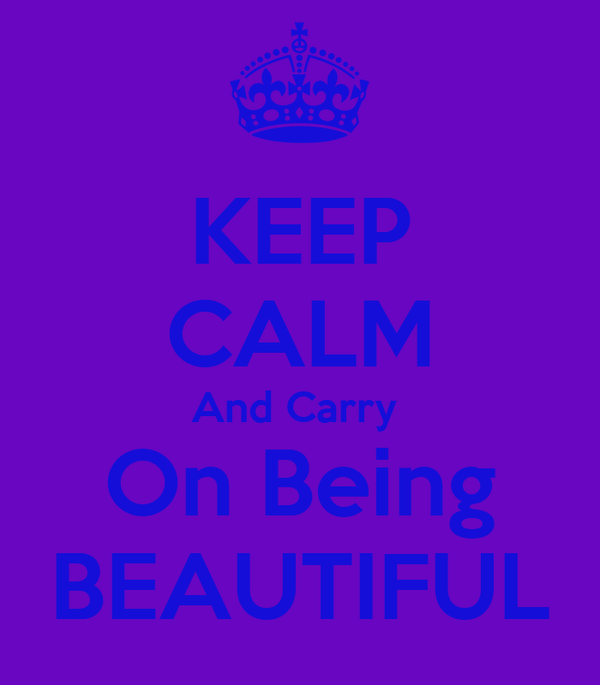 KEEP CALM And Carry  On Being BEAUTIFUL