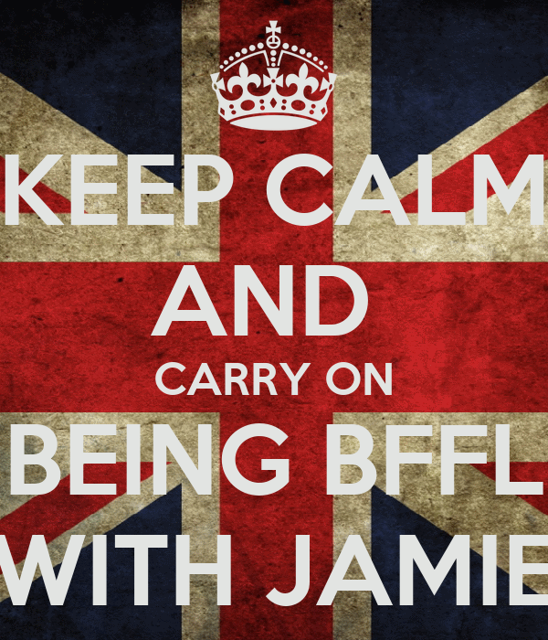 KEEP CALM AND  CARRY ON BEING BFFL WITH JAMIE
