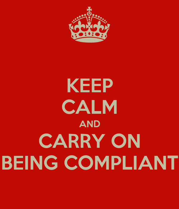 KEEP CALM AND CARRY ON BEING COMPLIANT