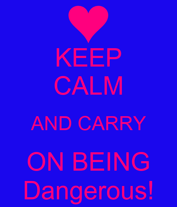 KEEP CALM AND CARRY ON BEING Dangerous!