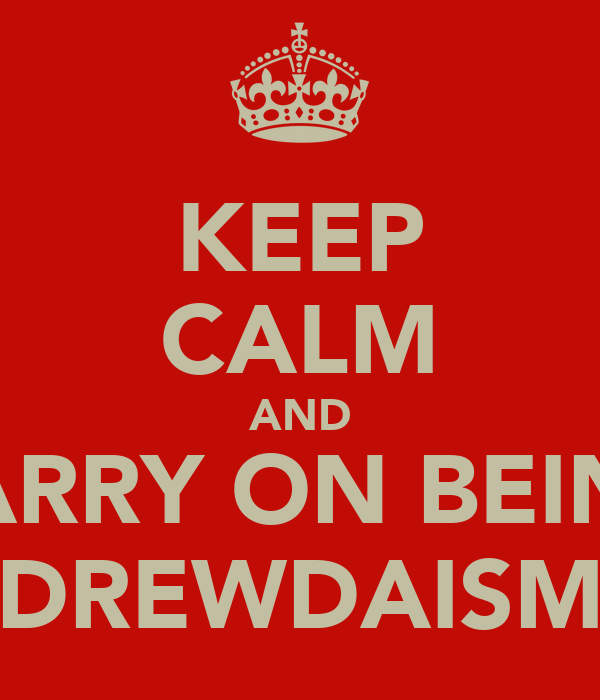 KEEP CALM AND CARRY ON BEING DREWDAISM