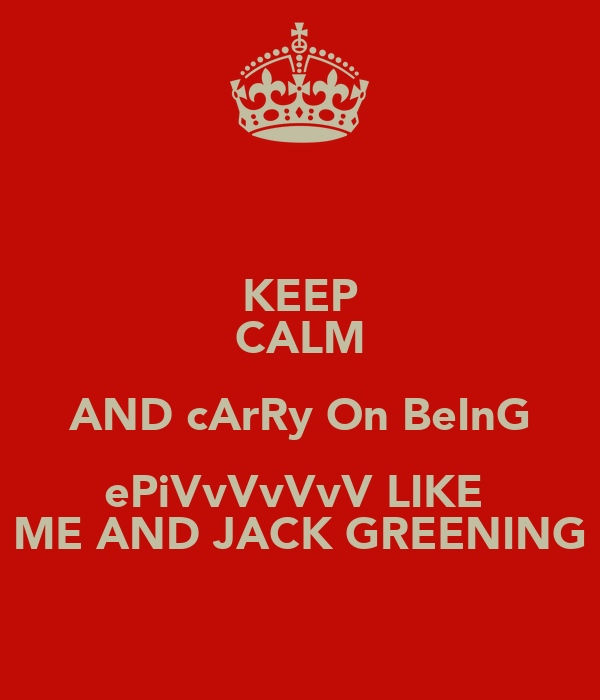 KEEP CALM AND cArRy On BeInG ePiVvVvVvV LIKE  ME AND JACK GREENING
