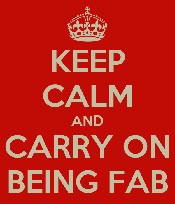 KEEP CALM AND CARRY ON BEING FAB