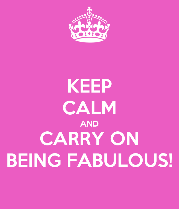 KEEP CALM AND CARRY ON BEING FABULOUS!