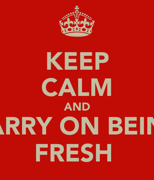 KEEP CALM AND CARRY ON BEING FRESH