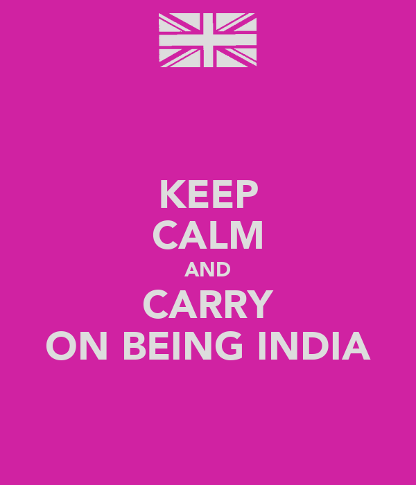 KEEP CALM AND CARRY ON BEING INDIA