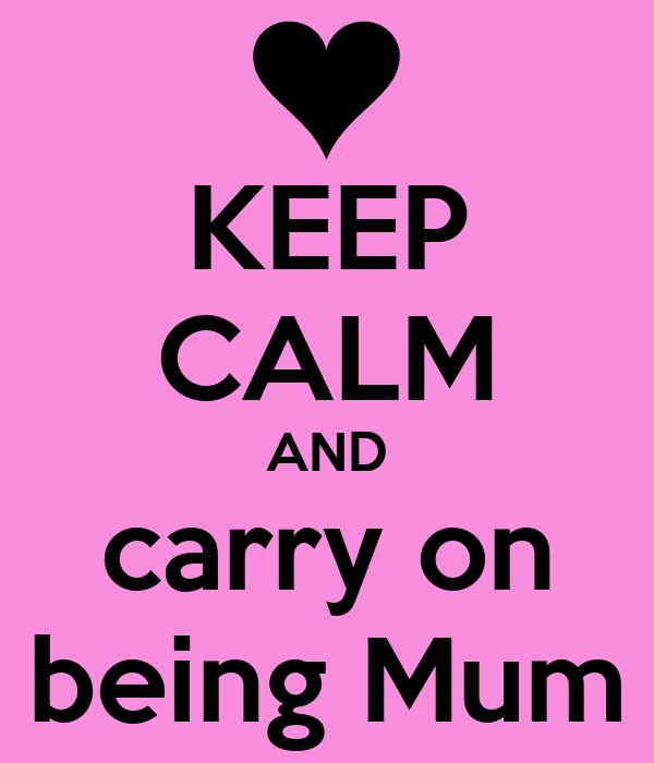 KEEP CALM AND carry on being Mum