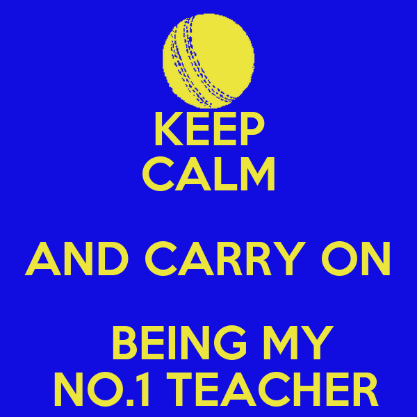 KEEP CALM AND CARRY ON   BEING MY   NO.1 TEACHER