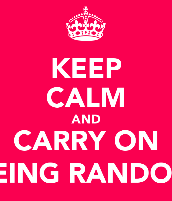 KEEP CALM AND CARRY ON (BEING RANDOM)