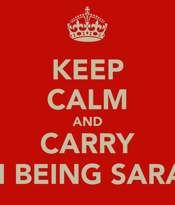 KEEP CALM AND CARRY ON BEING SARAH