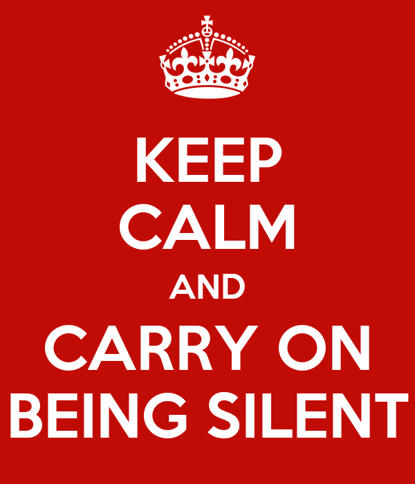 KEEP CALM AND CARRY ON BEING SILENT