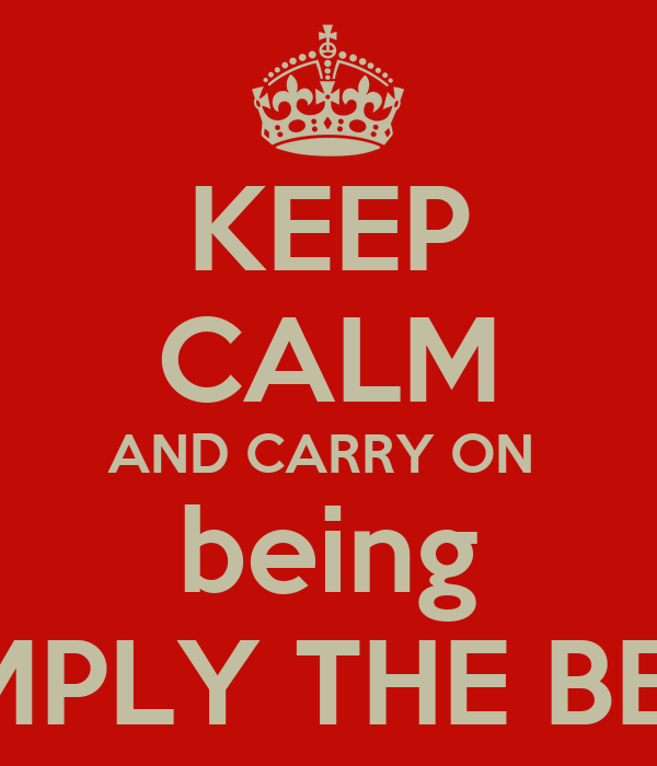 KEEP CALM AND CARRY ON  being SIMPLY THE BEST