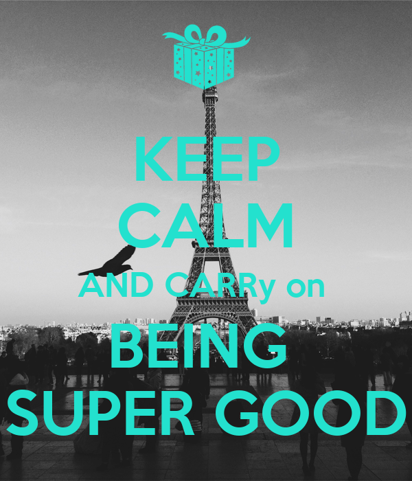 KEEP CALM AND CARRy on  BEING  SUPER GOOD