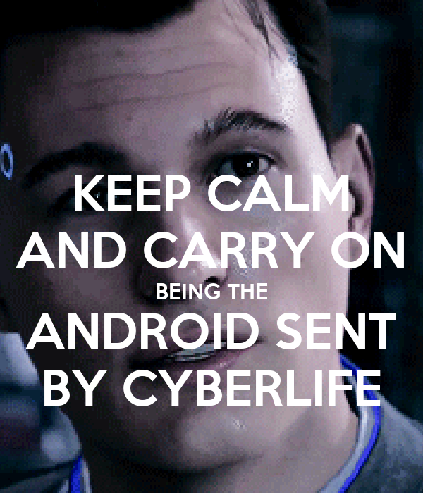 KEEP CALM AND CARRY ON BEING THE ANDROID SENT BY CYBERLIFE