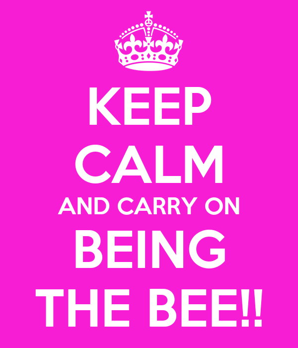 KEEP CALM AND CARRY ON BEING THE BEE!!