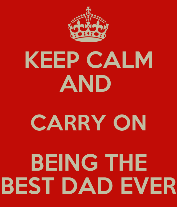 KEEP CALM AND  CARRY ON BEING THE BEST DAD EVER
