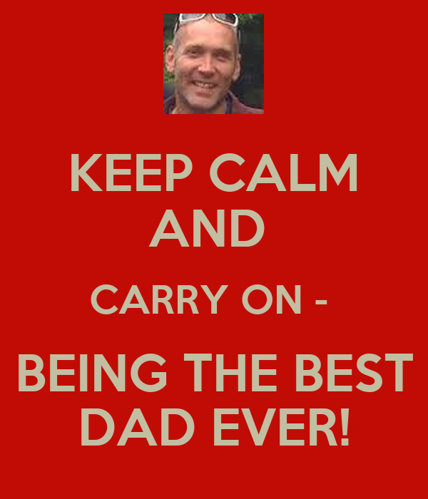 KEEP CALM AND  CARRY ON -  BEING THE BEST DAD EVER!