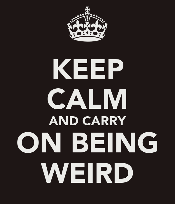KEEP CALM AND CARRY ON BEING WEIRD