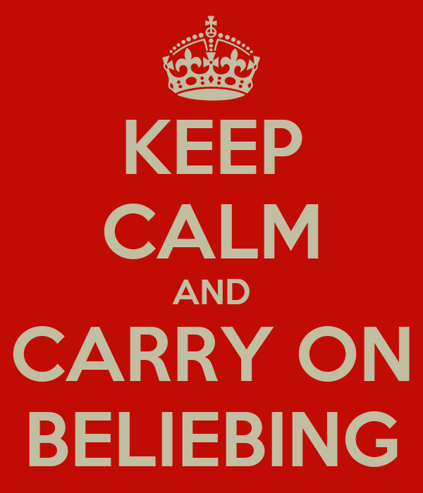 KEEP CALM AND CARRY ON BELIEBING