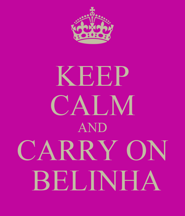 KEEP CALM AND CARRY ON  BELINHA