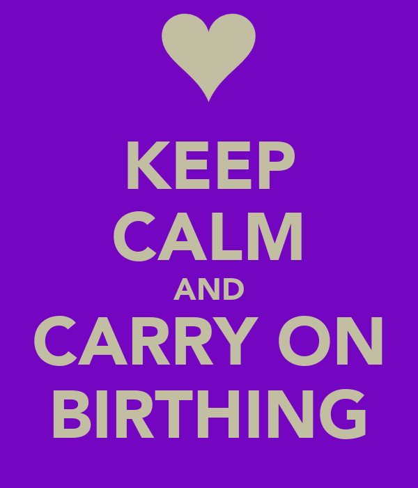 KEEP CALM AND CARRY ON BIRTHING