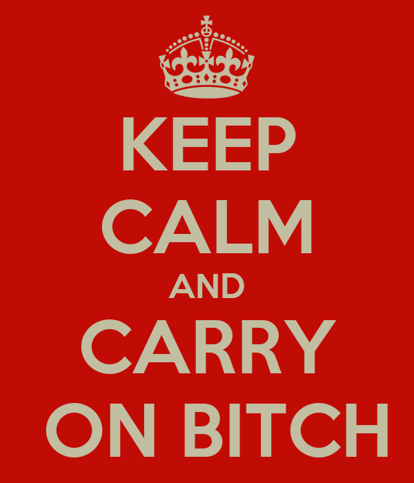 KEEP CALM AND CARRY  ON BITCH