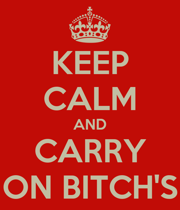 KEEP CALM AND CARRY ON BITCH'S