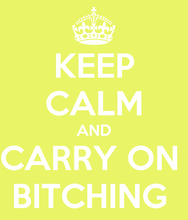 KEEP CALM AND CARRY ON  BITCHING