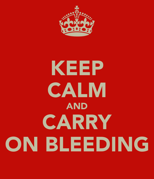 KEEP CALM AND CARRY ON BLEEDING