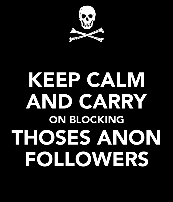 KEEP CALM AND CARRY ON BLOCKING THOSES ANON FOLLOWERS