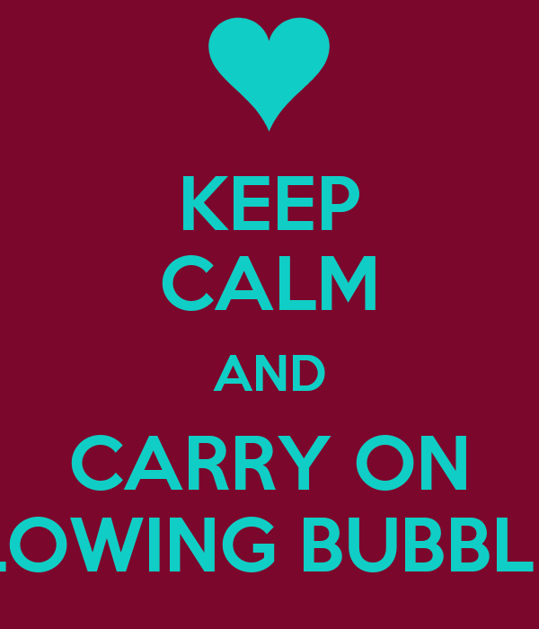 KEEP CALM AND CARRY ON BLOWING BUBBLES