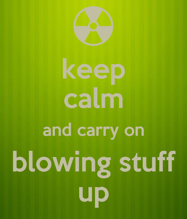keep calm and carry on blowing stuff up