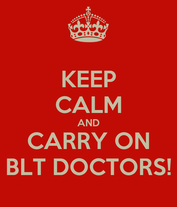 KEEP CALM AND CARRY ON BLT DOCTORS!
