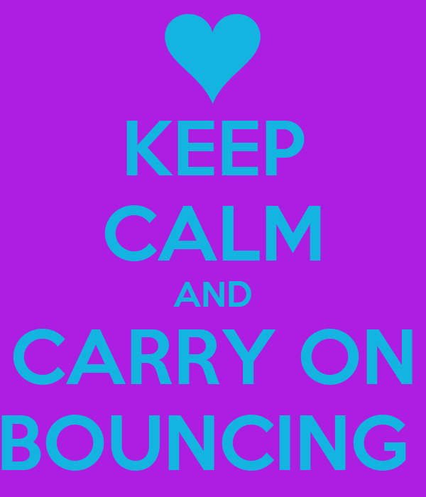 KEEP CALM AND CARRY ON BOUNCING