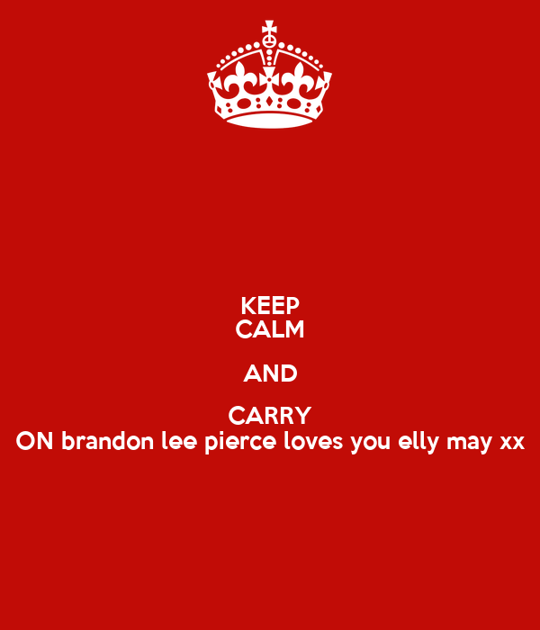 KEEP CALM AND CARRY ON brandon lee pierce loves you elly may xx