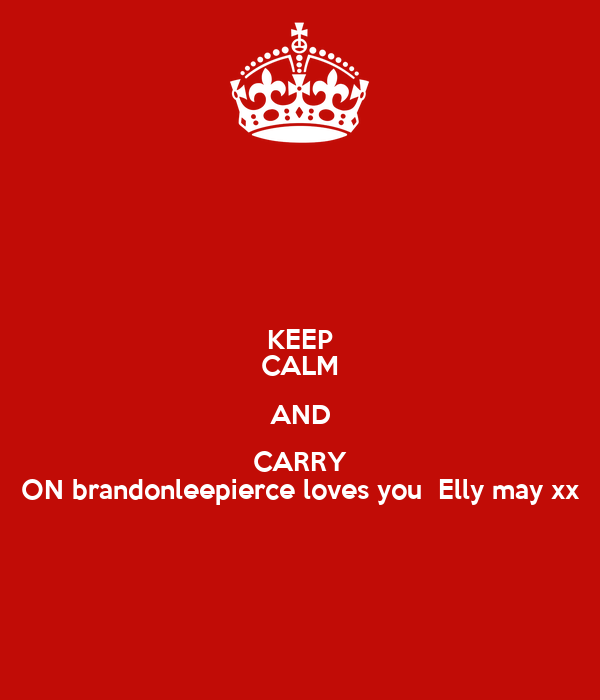 KEEP CALM AND CARRY ON brandonleepierce loves you  Elly may xx